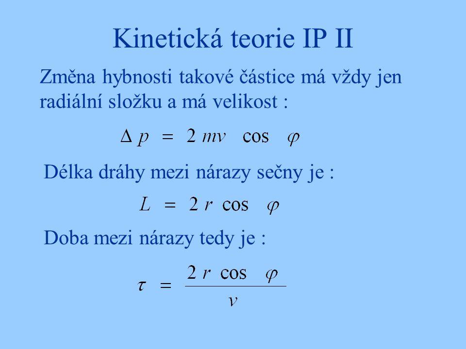 Kinetická teorie IP II Změna hybnosti takové částice má vždy jen radiální složku a má velikost : Délka dráhy mezi nárazy sečny je : Doba mezi nárazy tedy je :