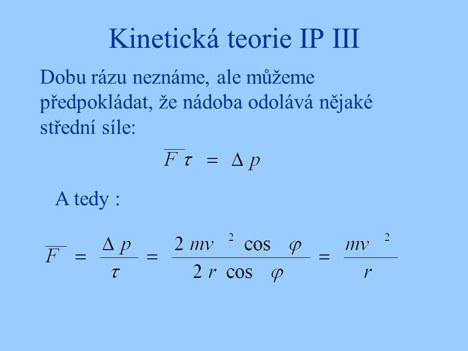 Kinetická teorie IP III Dobu rázu neznáme, ale můžeme předpokládat, že nádoba odolává nějaké střední síle: A tedy :