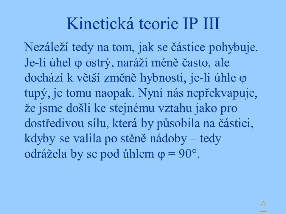 Kinetická teorie IP III Nezáleží tedy na tom, jak se částice pohybuje.