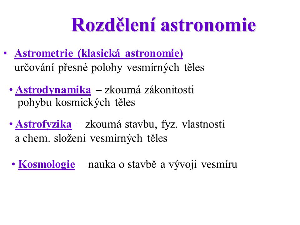 Rozdělení astronomie Astrometrie (klasická astronomie) určování přesné polohy vesmírných těles Astrodynamika – zkoumá zákonitosti pohybu kosmických tě