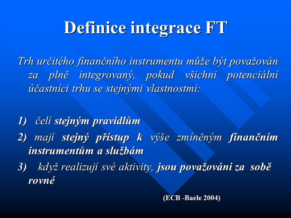Definice integrace FT Trh určitého finančního instrumentu může být považován za plně integrovaný, pokud všichni potenciální účastníci trhu se stejnými vlastnostmi: 1) čelí stejným pravidlům 2) mají stejný přístup k výše zmíněným finančním instrumentům a službám 3) když realizují své aktivity, jsou považováni za sobě rovné (ECB -Baele 2004)