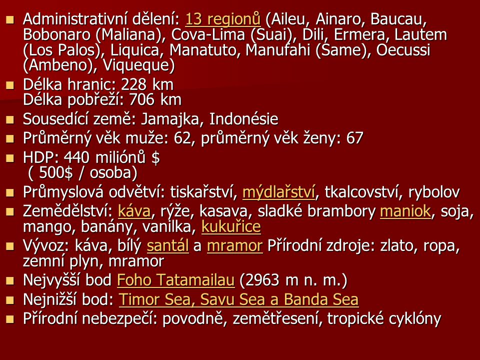 Administrativní dělení: 13 regionů (Aileu, Ainaro, Baucau, Bobonaro (Maliana), Cova-Lima (Suai), Dili, Ermera, Lautem (Los Palos), Liquica, Manatuto, Manufahi (Same), Oecussi (Ambeno), Viqueque) Administrativní dělení: 13 regionů (Aileu, Ainaro, Baucau, Bobonaro (Maliana), Cova-Lima (Suai), Dili, Ermera, Lautem (Los Palos), Liquica, Manatuto, Manufahi (Same), Oecussi (Ambeno), Viqueque) Délka hranic: 228 km Délka pobřeží: 706 km Délka hranic: 228 km Délka pobřeží: 706 km Sousedící země: Jamajka, Indonésie Sousedící země: Jamajka, Indonésie Průměrný věk muže: 62, průměrný věk ženy: 67 Průměrný věk muže: 62, průměrný věk ženy: 67 HDP: 440 miliónů $ ( 500$ / osoba) HDP: 440 miliónů $ ( 500$ / osoba) Průmyslová odvětví: tiskařství, mýdlařství, tkalcovství, rybolov Průmyslová odvětví: tiskařství, mýdlařství, tkalcovství, rybolov Zemědělství: káva, rýže, kasava, sladké brambory maniok, soja, mango, banány, vanilka, kukuřice Zemědělství: káva, rýže, kasava, sladké brambory maniok, soja, mango, banány, vanilka, kukuřice Vývoz: káva, bílý santál a mramor Přírodní zdroje: zlato, ropa, zemní plyn, mramor Vývoz: káva, bílý santál a mramor Přírodní zdroje: zlato, ropa, zemní plyn, mramorsantálmramorsantálmramor Nejvyšší bod Foho Tatamailau (2963 m n.