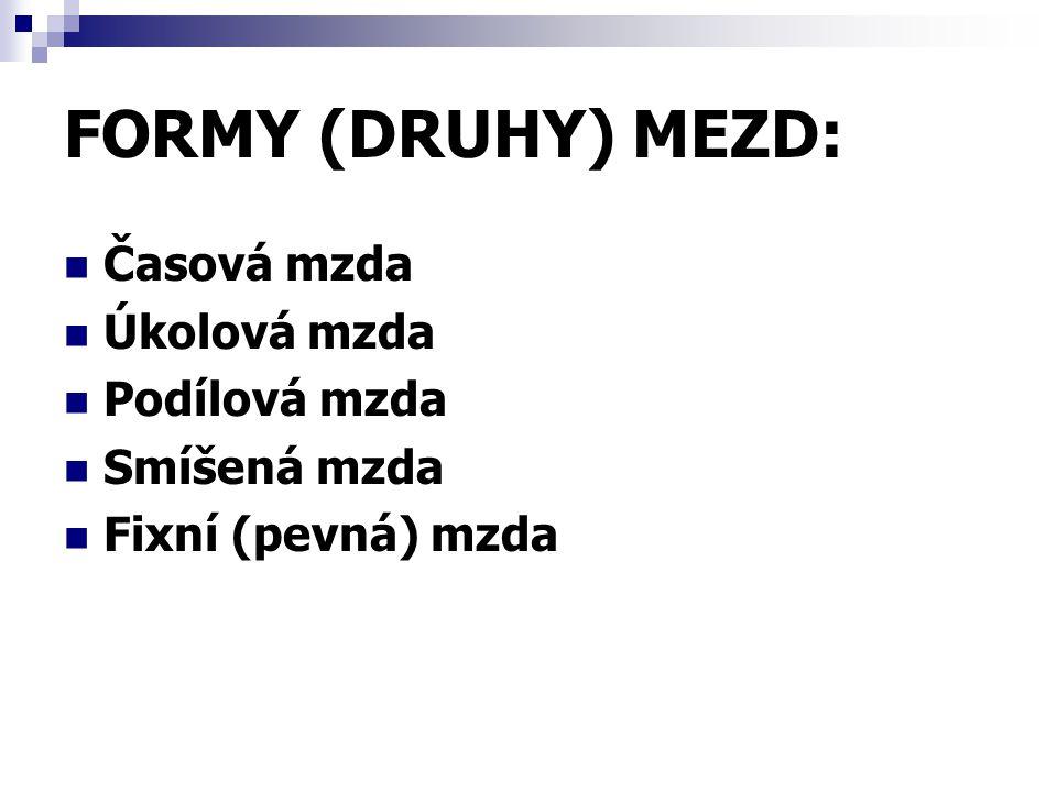 FORMY (DRUHY) MEZD: Časová mzda Úkolová mzda Podílová mzda Smíšená mzda Fixní (pevná) mzda