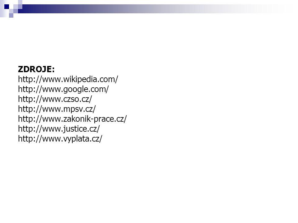 ZDROJE: http://www.wikipedia.com/ http://www.google.com/ http://www.czso.cz/ http://www.mpsv.cz/ http://www.zakonik-prace.cz/ http://www.justice.cz/ h