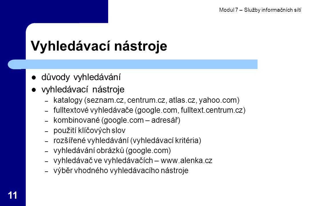 Modul 7 – Služby informačních sítí 11 Vyhledávací nástroje důvody vyhledávání vyhledávací nástroje – katalogy (seznam.cz, centrum.cz, atlas.cz, yahoo.com) – fulltextové vyhledávače (google.com, fulltext.centrum.cz) – kombinované (google.com – adresář) – použití klíčových slov – rozšířené vyhledávání (vyhledávací kritéria) – vyhledávání obrázků (google.com) – vyhledávač ve vyhledávačích – www.alenka.cz – výběr vhodného vyhledávacího nástroje