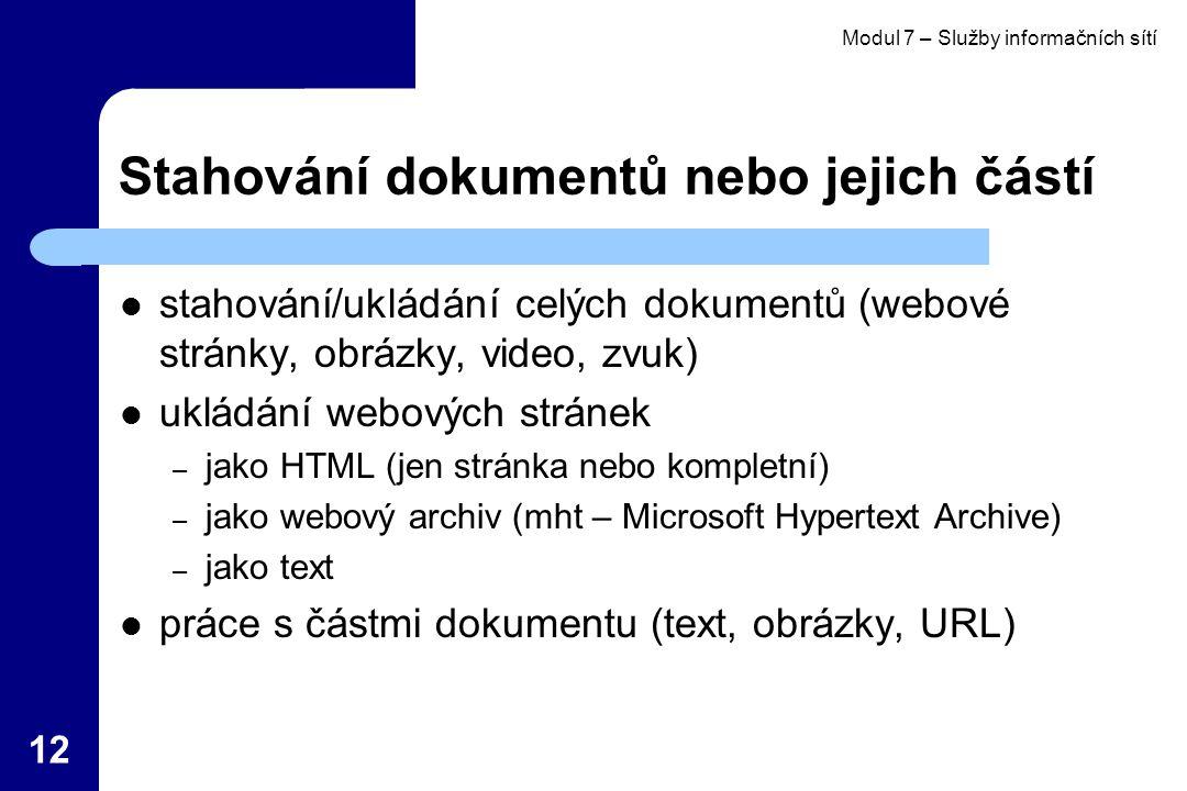 Modul 7 – Služby informačních sítí 12 Stahování dokumentů nebo jejich částí stahování/ukládání celých dokumentů (webové stránky, obrázky, video, zvuk) ukládání webových stránek – jako HTML (jen stránka nebo kompletní) – jako webový archiv (mht – Microsoft Hypertext Archive) – jako text práce s částmi dokumentu (text, obrázky, URL)