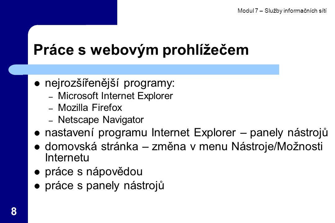 Modul 7 – Služby informačních sítí 8 Práce s webovým prohlížečem nejrozšířenější programy: – Microsoft Internet Explorer – Mozilla Firefox – Netscape Navigator nastavení programu Internet Explorer – panely nástrojů domovská stránka – změna v menu Nástroje/Možnosti Internetu práce s nápovědou práce s panely nástrojů