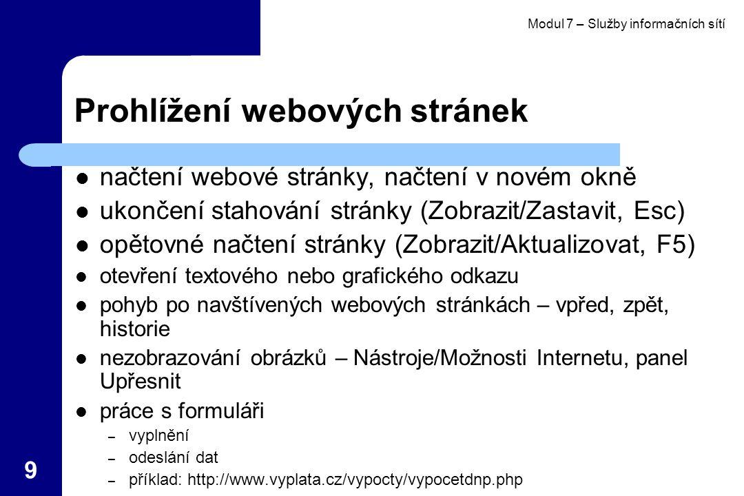 Modul 7 – Služby informačních sítí 9 Prohlížení webových stránek načtení webové stránky, načtení v novém okně ukončení stahování stránky (Zobrazit/Zastavit, Esc) opětovné načtení stránky (Zobrazit/Aktualizovat, F5) otevření textového nebo grafického odkazu pohyb po navštívených webových stránkách – vpřed, zpět, historie nezobrazování obrázků – Nástroje/Možnosti Internetu, panel Upřesnit práce s formuláři – vyplnění – odeslání dat – příklad: http://www.vyplata.cz/vypocty/vypocetdnp.php