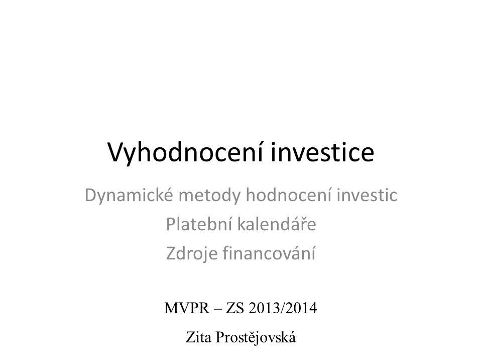 Vyhodnocení investice Dynamické metody hodnocení investic Platební kalendáře Zdroje financování MVPR – ZS 2013/2014 Zita Prostějovská