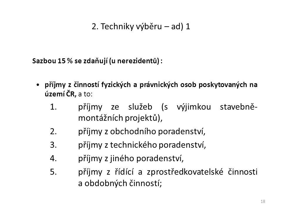 2. Techniky výběru – ad) 1 Sazbou 15 % se zdaňují (u nerezidentů) : příjmy z činností fyzických a právnických osob poskytovaných na území ČR, a to: 1.