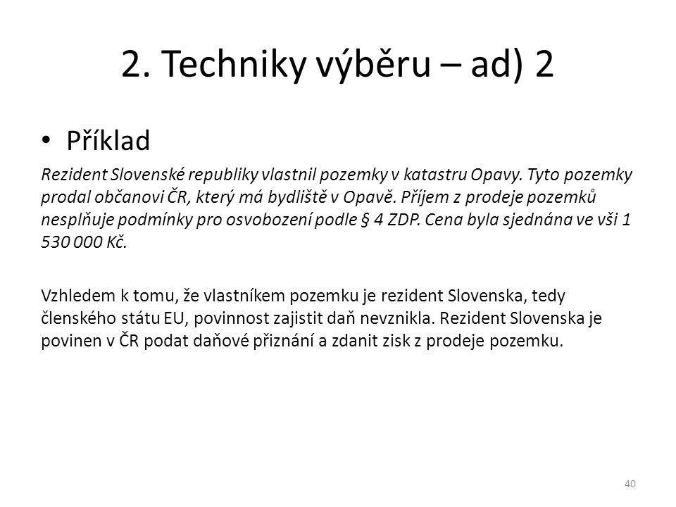 2. Techniky výběru – ad) 2 Příklad Rezident Slovenské republiky vlastnil pozemky v katastru Opavy. Tyto pozemky prodal občanovi ČR, který má bydliště