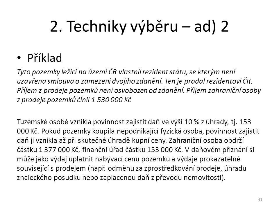 2. Techniky výběru – ad) 2 Příklad Tyto pozemky ležící na území ČR vlastnil rezident státu, se kterým není uzavřena smlouva o zamezení dvojího zdanění