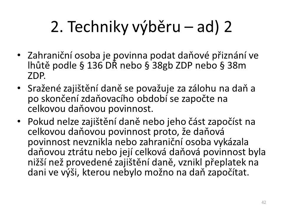 2. Techniky výběru – ad) 2 Zahraniční osoba je povinna podat daňové přiznání ve lhůtě podle § 136 DŘ nebo § 38gb ZDP nebo § 38m ZDP. Sražené zajištění