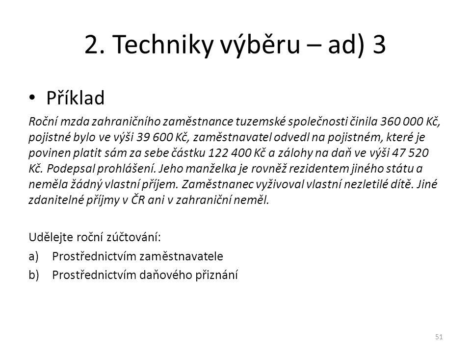 2. Techniky výběru – ad) 3 Příklad Roční mzda zahraničního zaměstnance tuzemské společnosti činila 360 000 Kč, pojistné bylo ve výši 39 600 Kč, zaměst