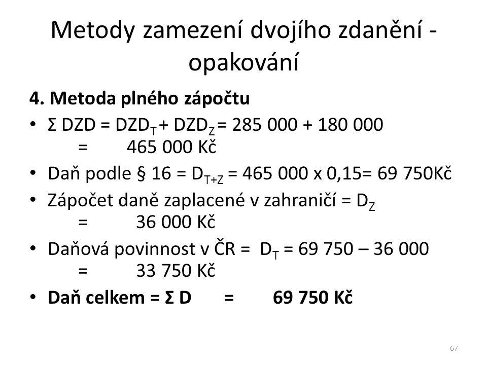 Metody zamezení dvojího zdanění - opakování 4. Metoda plného zápočtu Σ DZD = DZD T + DZD Z = 285 000 + 180 000 =465 000 Kč Daň podle § 16 = D T+Z = 46