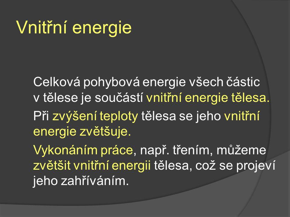 Vnitřní energie Celková pohybová energie všech částic v tělese je součástí vnitřní energie tělesa.