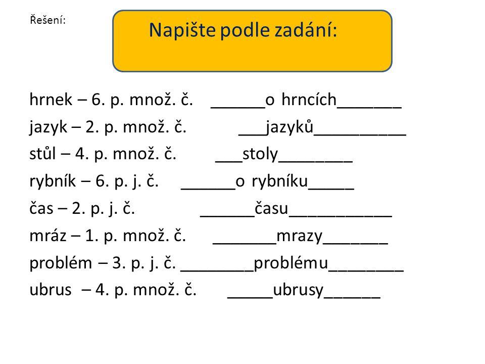 Napište podle zadání: hrnek – 6. p. množ. č. ______o hrncích_______ jazyk – 2. p. množ. č. ___jazyků__________ stůl – 4. p. množ. č. ___stoly________