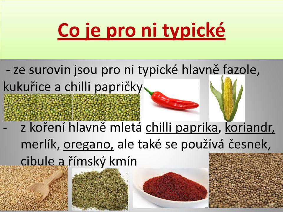 Co je pro ni typické - ze surovin jsou pro ni typické hlavně fazole, kukuřice a chilli papričky -z koření hlavně mletá chilli paprika, koriandr, merlí
