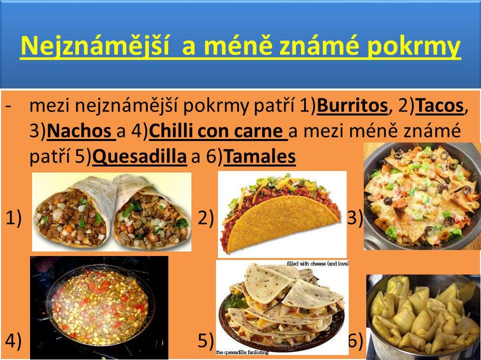 Nejznámější a méně známé pokrmy -mezi nejznámější pokrmy patří 1)Burritos, 2)Tacos, 3)Nachos a 4)Chilli con carne a mezi méně známé patří 5)Quesadilla