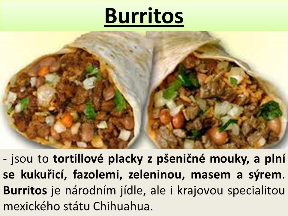 Burritos - jsou to tortillové placky z pšeničné mouky, a plní se kukuřicí, fazolemi, zeleninou, masem a sýrem. Burritos je národním jídle, ale i krajo