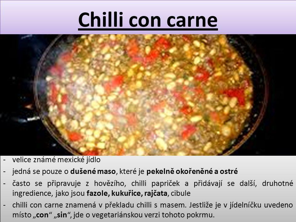 Chilli con carne -velice známé mexické jídlo -jedná se pouze o dušené maso, které je pekelně okořeněné a ostré -často se připravuje z hovězího, chilli