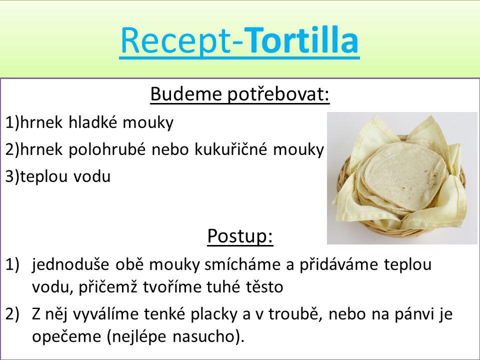Recept-Tortilla Budeme potřebovat: 1)hrnek hladké mouky 2)hrnek polohrubé nebo kukuřičné mouky 3)teplou vodu Postup: 1)jednoduše obě mouky smícháme a