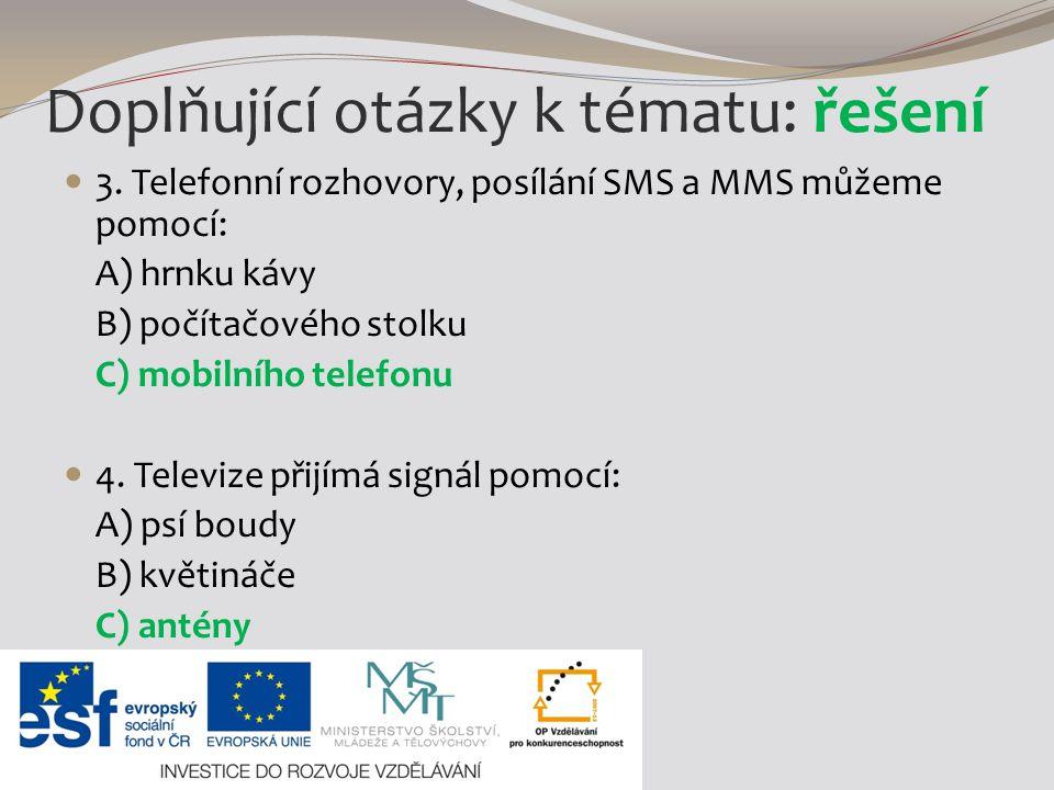 3. Telefonní rozhovory, posílání SMS a MMS můžeme pomocí: A) hrnku kávy B) počítačového stolku C) mobilního telefonu 4. Televize přijímá signál pomocí
