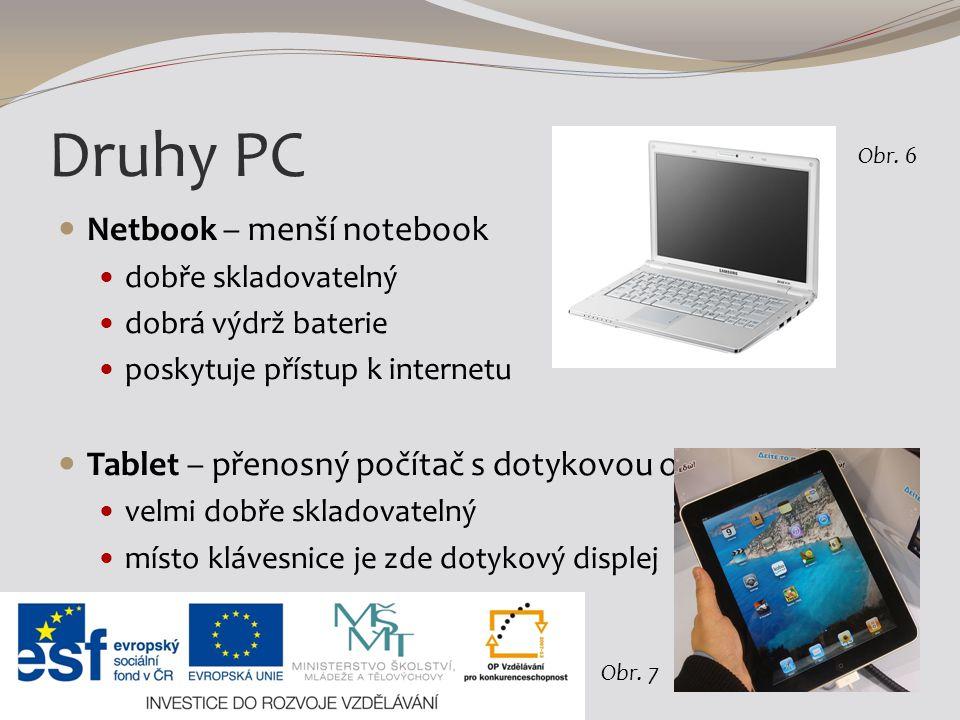 Druhy PC Netbook – menší notebook dobře skladovatelný dobrá výdrž baterie poskytuje přístup k internetu Tablet – přenosný počítač s dotykovou obrazovkou velmi dobře skladovatelný místo klávesnice je zde dotykový displej Obr.