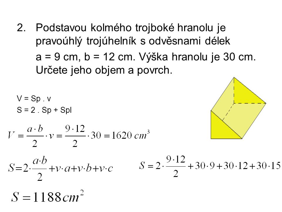 2.Podstavou kolmého trojboké hranolu je pravoúhlý trojúhelník s odvěsnami délek a = 9 cm, b = 12 cm.