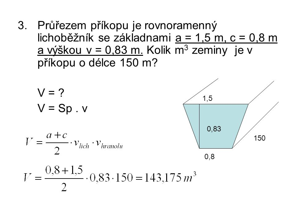 3.Průřezem příkopu je rovnoramenný lichoběžník se základnami a = 1,5 m, c = 0,8 m a výškou v = 0,83 m.