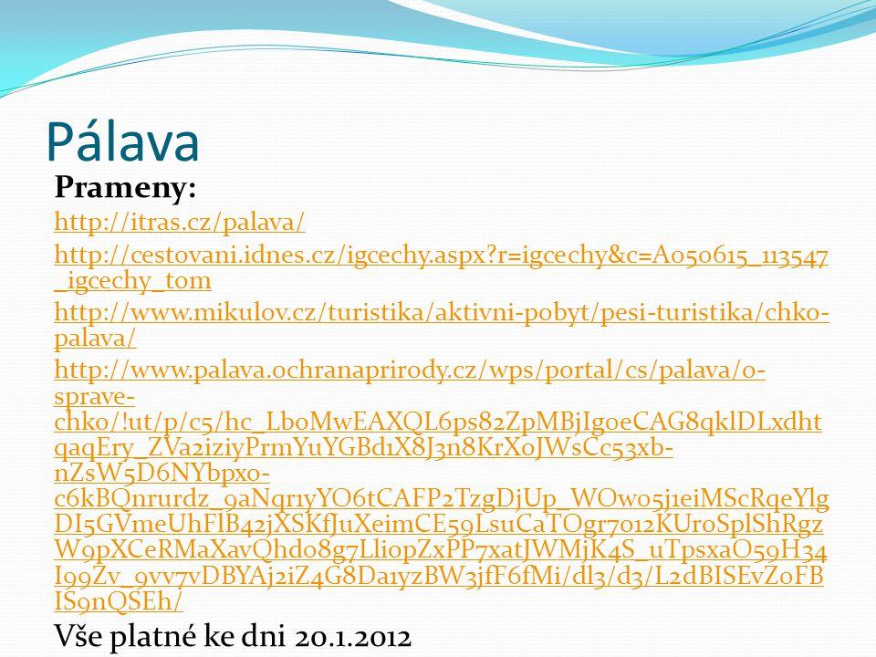 Pálava Prameny: http://itras.cz/palava/ http://cestovani.idnes.cz/igcechy.aspx?r=igcechy&c=A050615_113547 _igcechy_tom http://www.mikulov.cz/turistika/aktivni-pobyt/pesi-turistika/chko- palava/ http://www.palava.ochranaprirody.cz/wps/portal/cs/palava/o- sprave- chko/!ut/p/c5/hc_LboMwEAXQL6ps82ZpMBjIg0eCAG8qklDLxdht qaqEry_ZVa2iziyPrmYuYGBd1X8J3n8KrXoJWsCc53xb- nZsW5D6NYbpxo- c6kBQnrurdz_9aNqr1yYO6tCAFP2TzgDjUp_WOw05j1eiMScRqeYlg DI5GVmeUhFlB42jXSKfJuXeimCE59LsuCaTOgr7o12KUroSplShRgz W9pXCeRMaXavQhd08g7LliopZxPP7xatJWMjK4S_uTpsxaO59H34 I99Zv_9vv7vDBYAj2iZ4G8Da1yzBW3jfF6fMi/dl3/d3/L2dBISEvZ0FB IS9nQSEh/ Vše platné ke dni 20.1.2012