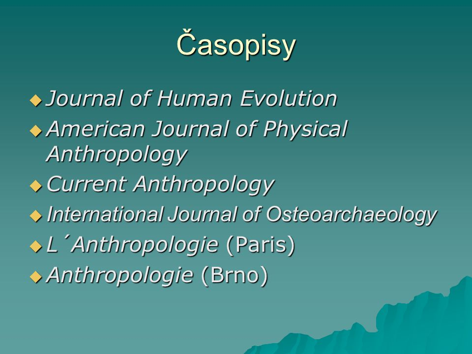 Časopisy  Journal of Human Evolution  American Journal of Physical Anthropology  Current Anthropology  International Journal of Osteoarchaeology 