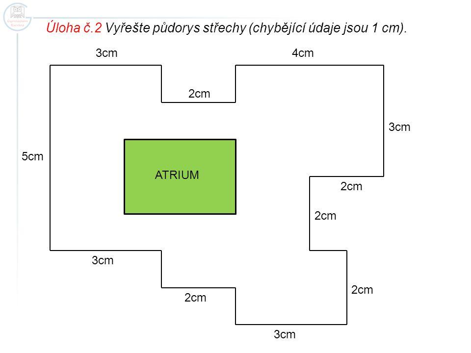 3cm 2cm 3cm 4cm 5cm 2cm Úloha č.2 Vyřešte půdorys střechy (chybějící údaje jsou 1 cm). ATRIUM