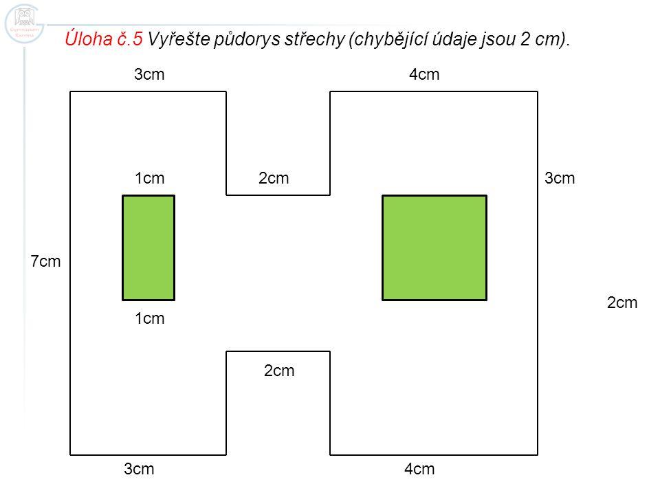 3cm 2cm 4cm 7cm Úloha č.5 Vyřešte půdorys střechy (chybějící údaje jsou 2 cm). 1cm