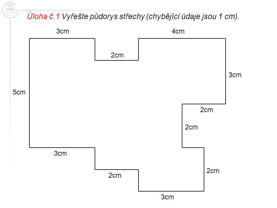 3cm 2cm 3cm 4cm 5cm 2cm Úloha č.1 Vyřešte půdorys střechy (chybějící údaje jsou 1 cm).