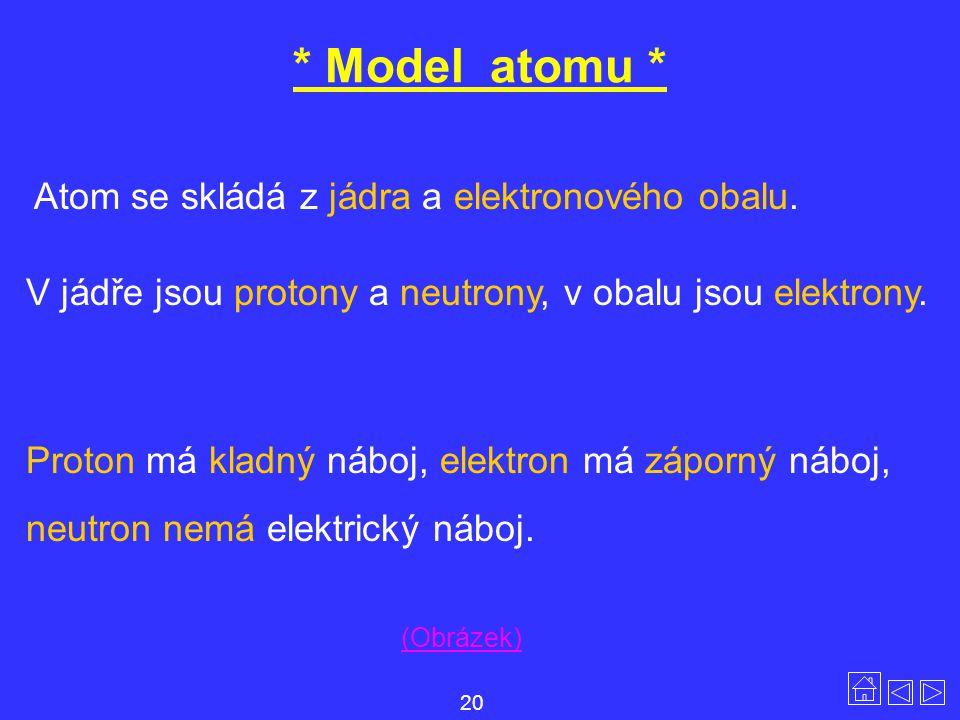 * Model atomu * Atom se skládá z jádra a elektronového obalu. V jádře jsou protony a neutrony, v obalu jsou elektrony. Proton má kladný náboj, elektro