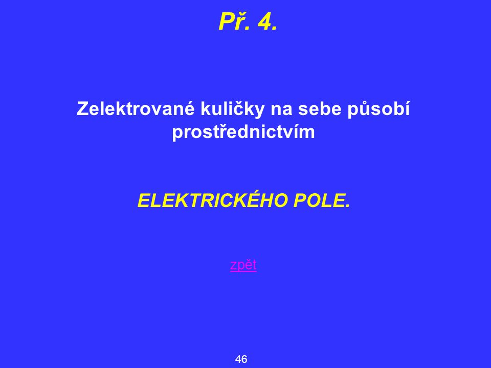 Zelektrované kuličky na sebe působí prostřednictvím ELEKTRICKÉHO POLE. Př. 4. 46 zpět