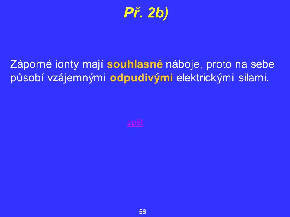 Př. 2b) Záporné ionty mají souhlasné náboje, proto na sebe působí vzájemnými odpudivými elektrickými silami. 56 zpět