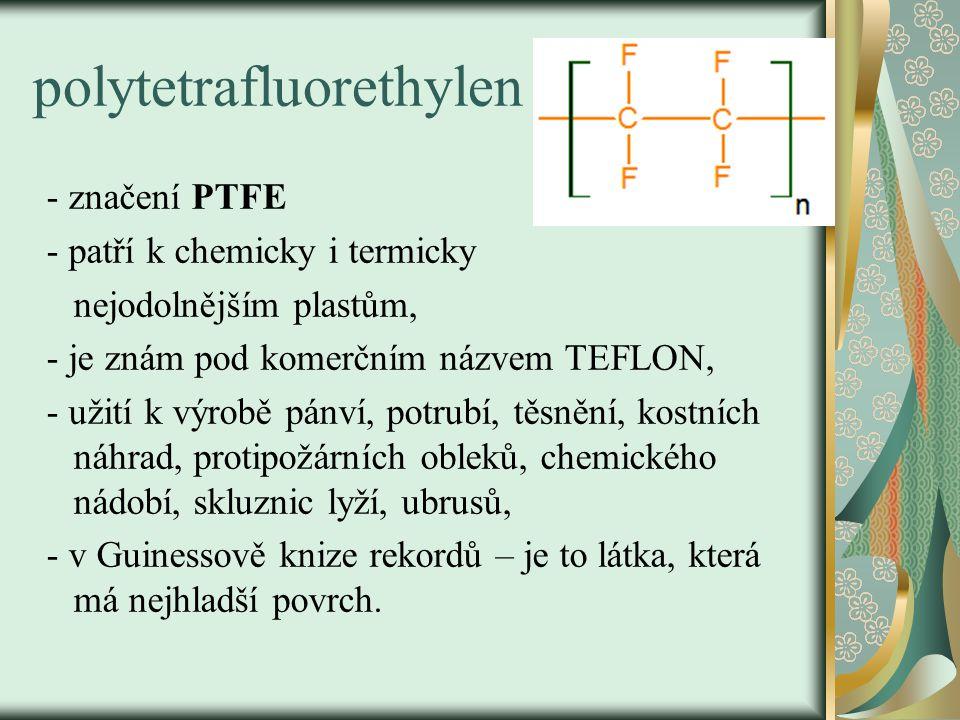 polytetrafluorethylen - značení PTFE - patří k chemicky i termicky nejodolnějším plastům, - je znám pod komerčním názvem TEFLON, - užití k výrobě pánv