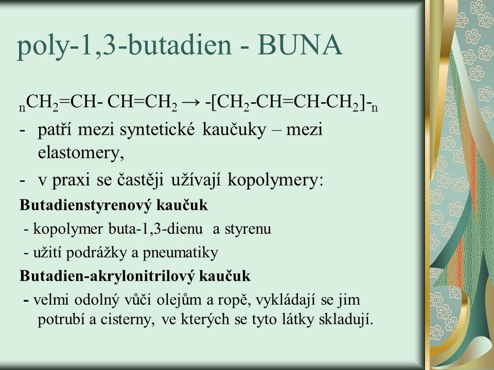 poly-1,3-butadien - BUNA n CH 2 =CH- CH=CH 2 → -[CH 2 -CH=CH-CH 2 ]- n -patří mezi syntetické kaučuky – mezi elastomery, -v praxi se častěji užívají k