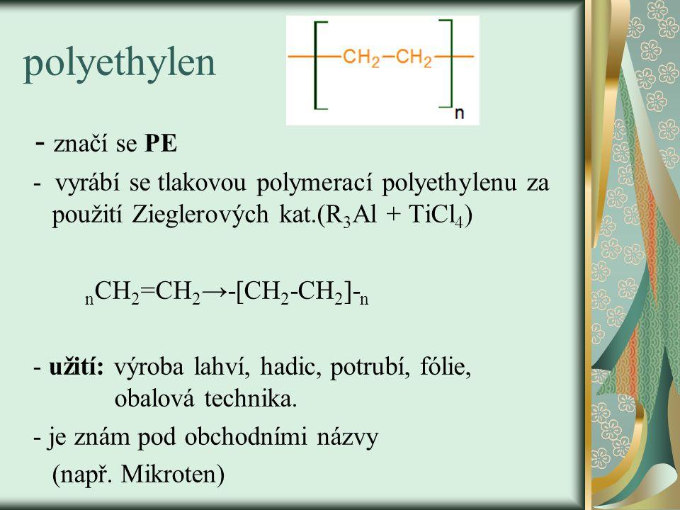 polyethylen - značí se PE - vyrábí se tlakovou polymerací polyethylenu za použití Zieglerových kat.(R 3 Al + TiCl 4 ) n CH 2 =CH 2 →-[CH 2 -CH 2 ]- n