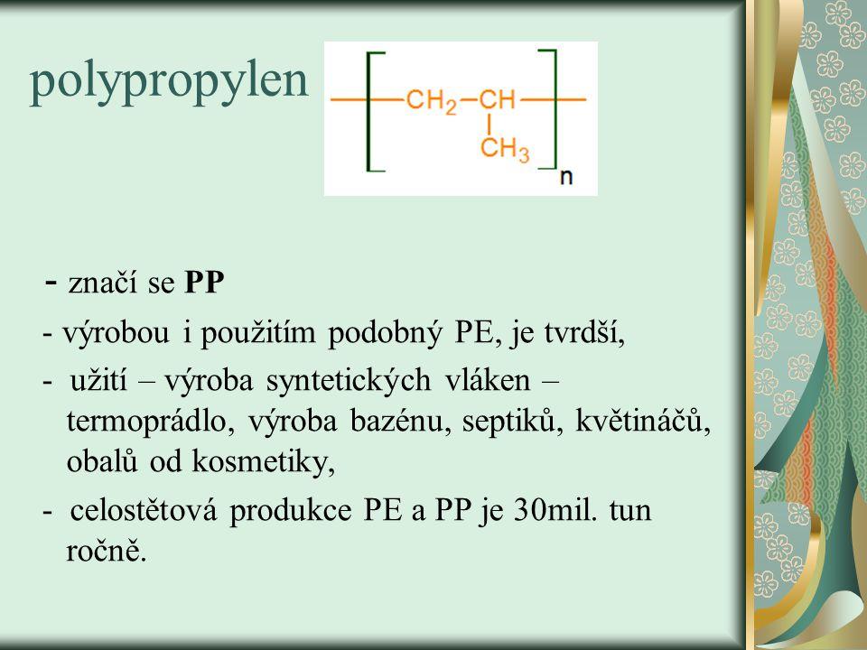 polypropylen - značí se PP - výrobou i použitím podobný PE, je tvrdší, - užití – výroba syntetických vláken – termoprádlo, výroba bazénu, septiků, kvě