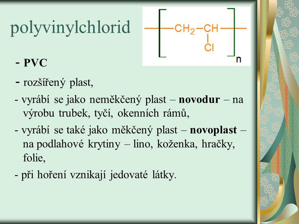 polyvinylchlorid - PVC - rozšířený plast, - vyrábí se jako neměkčený plast – novodur – na výrobu trubek, tyčí, okenních rámů, - vyrábí se také jako mě