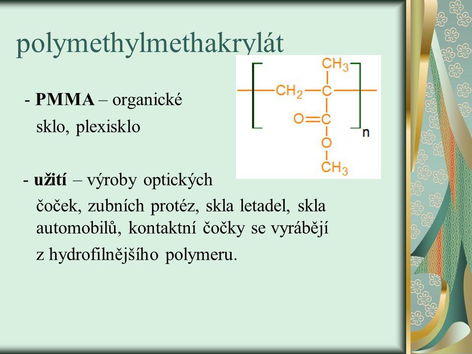 polymethylmethakrylát - PMMA – organické sklo, plexisklo - užití – výroby optických čoček, zubních protéz, skla letadel, skla automobilů, kontaktní čo
