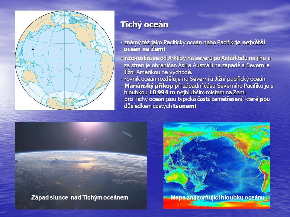 Tichý oceán - známý též jako Pacifický oceán nebo Pacifik je největší oceán na Zemi - rozprostírá se od Arktidy na severu po Antarktidu na jihu a ze s
