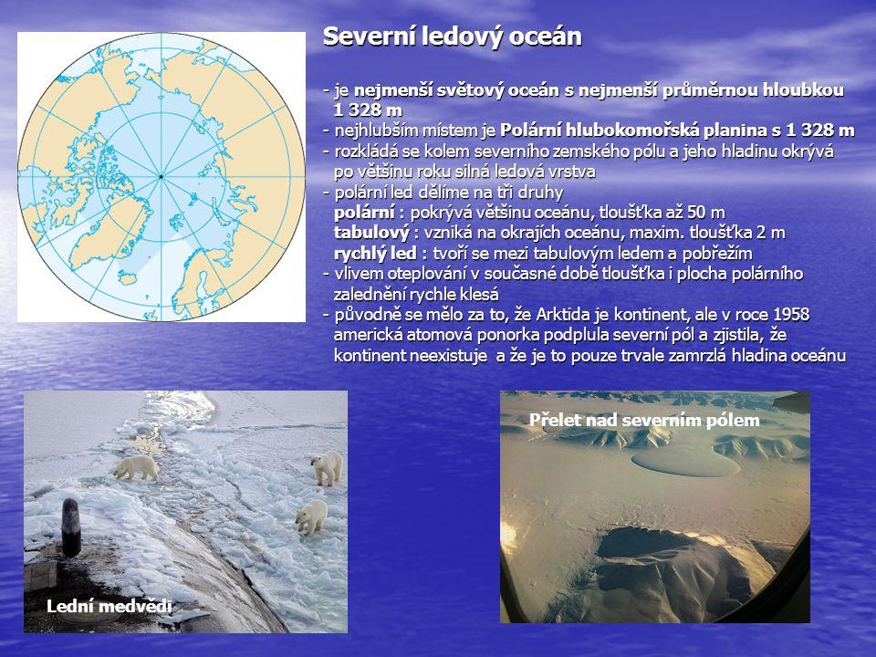 Severní ledový oceán - je nejmenší světový oceán s nejmenší průměrnou hloubkou 1 328 m - nejhlubším místem je Polární hlubokomořská planina s 1 328 m