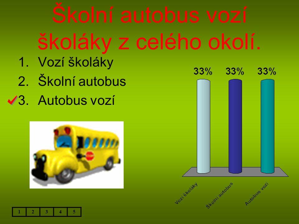 Školní autobus vozí školáky z celého okolí. 12345 1.Vozí školáky 2.Školní autobus 3.Autobus vozí
