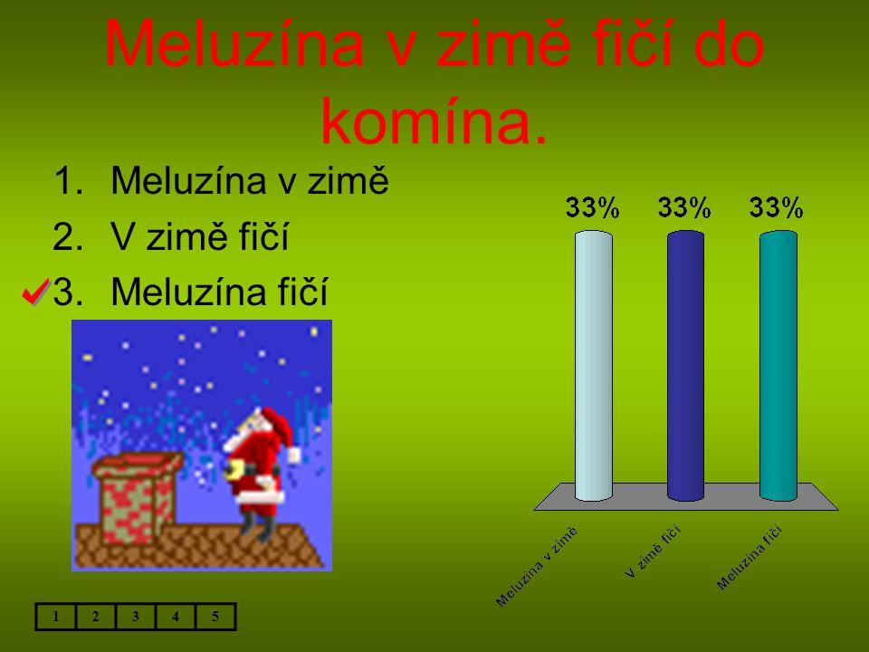 Meluzína v zimě fičí do komína. 12345 1.Meluzína v zimě 2.V zimě fičí 3.Meluzína fičí