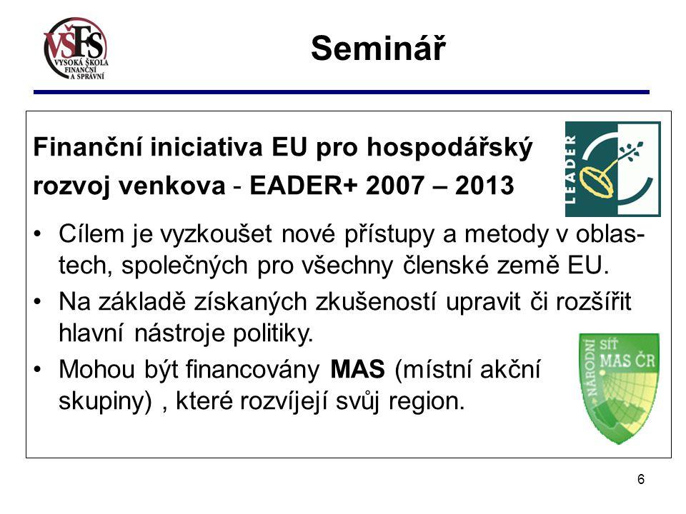 6 Seminář Finanční iniciativa EU pro hospodářský rozvoj venkova - EADER+ 2007 – 2013 Cílem je vyzkoušet nové přístupy a metody v oblas- tech, společných pro všechny členské země EU.