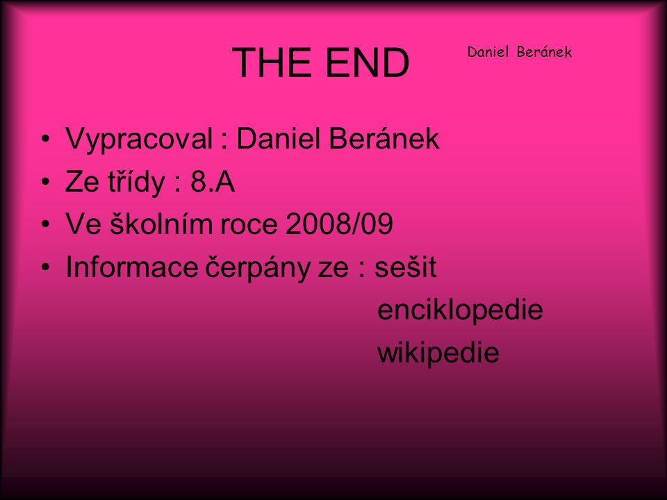 THE END Daniel Beránek Vypracoval : Daniel Beránek Ze třídy : 8.A Ve školním roce 2008/09 Informace čerpány ze : sešit enciklopedie wikipedie